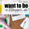 So, You Wannabe a Blogger, eh?